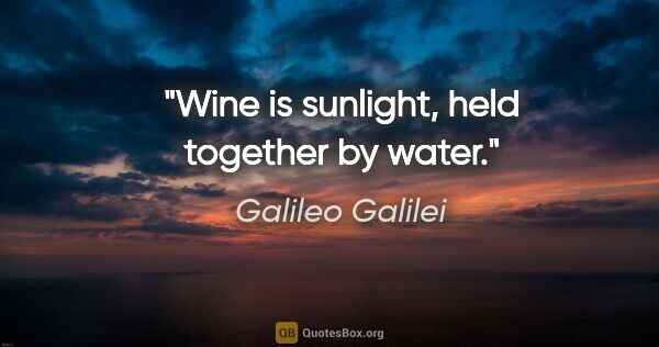 "Galileo Galilei quote: ""Wine is sunlight, held together by water."""