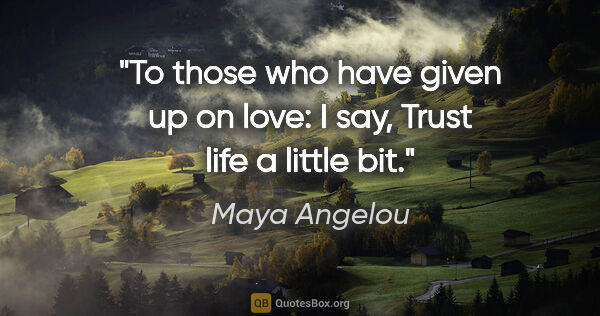"Maya Angelou quote: ""To those who have given up on love: I say, ""Trust life a..."""