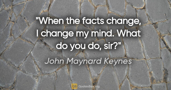 "John Maynard Keynes quote: ""When the facts change, I change my mind. What do you do, sir?"""