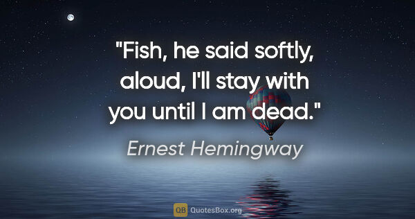 "Ernest Hemingway quote: ""Fish,"" he said softly, aloud, ""I'll stay with you until I am..."""
