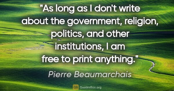 "Pierre Beaumarchais quote: ""As long as I don't write about the government, religion,..."""