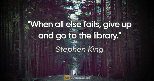 "Stephen King quote: ""When all else fails, give up and go to the library."""