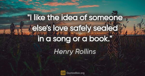 "Henry Rollins quote: ""I like the idea of someone else's love safely sealed in a song..."""
