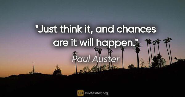 "Paul Auster quote: ""Just think it, and chances are it will happen."""
