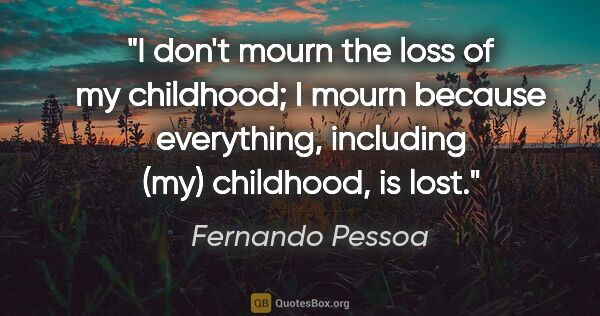 "Fernando Pessoa quote: ""I don't mourn the loss of my childhood; I mourn because..."""