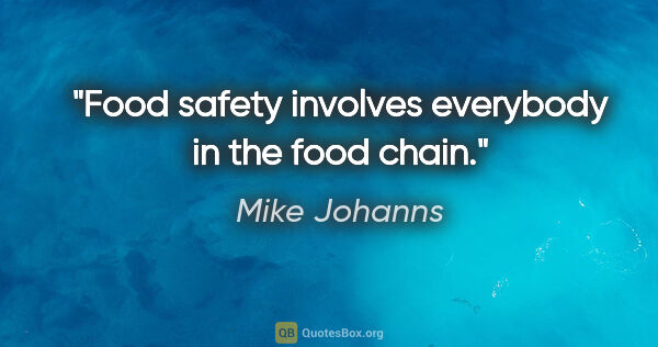 "Mike Johanns quote: ""Food safety involves everybody in the food chain."""