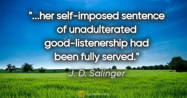 "J. D. Salinger quote: ""her self-imposed sentence of unadulterated good-listenership..."""