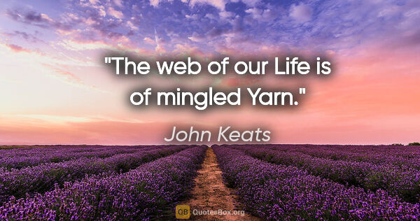 "John Keats quote: ""The web of our Life is of mingled Yarn."""