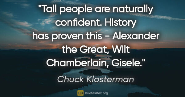 "Chuck Klosterman quote: ""Tall people are naturally confident. History has proven this -..."""