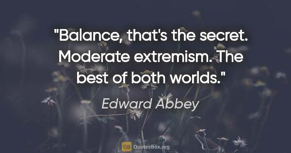 "Edward Abbey quote: ""Balance, that's the secret. Moderate extremism. The best of..."""
