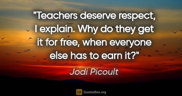 "Jodi Picoult quote: ""Teachers deserve respect,"" I explain. ""Why do they get it for..."""