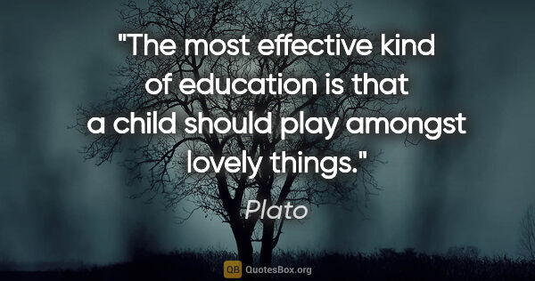 "Plato quote: ""The most effective kind of education is that a child should..."""