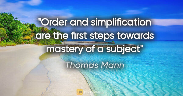 "Thomas Mann quote: ""Order and simplification are the first steps towards mastery..."""