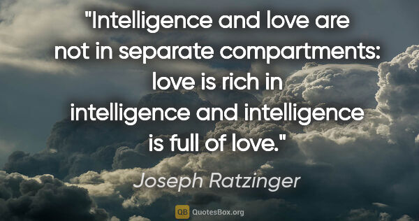 "Joseph Ratzinger quote: ""Intelligence and love are not in separate compartments: love..."""