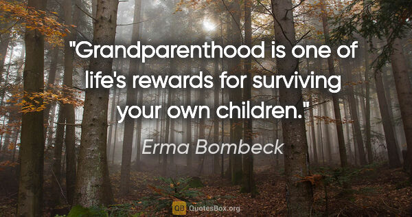 "Erma Bombeck quote: ""Grandparenthood is one of life's rewards for surviving your..."""