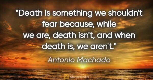 "Antonio Machado quote: ""Death is something we shouldn't fear because, while we are,..."""