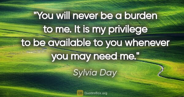 "Sylvia Day quote: ""You will never be a burden to me. It is my privilege to be..."""