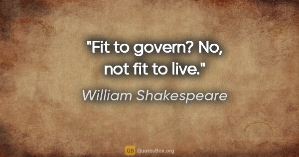 "William Shakespeare quote: ""Fit to govern? No, not fit to live."""