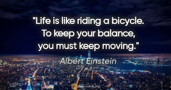 "Albert Einstein quote: ""Life is like riding a bicycle. To keep your balance, you must..."""