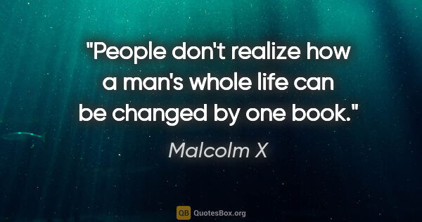"Malcolm X quote: ""People don't realize how a man's whole life can be changed by..."""