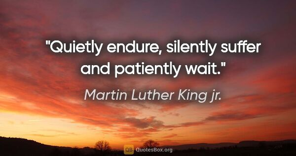 "Martin Luther King jr. quote: ""Quietly endure, silently suffer and patiently wait."""