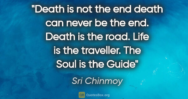 "Sri Chinmoy quote: ""Death is not the end death can never be the end. Death is the..."""