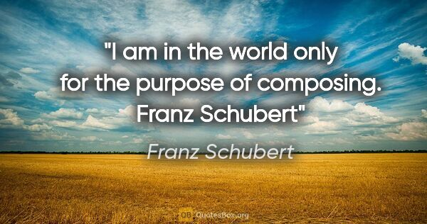 "Franz Schubert quote: ""I am in the world only for the purpose of composing. Franz..."""
