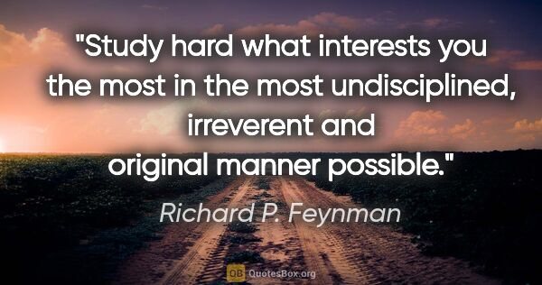 "Richard P. Feynman quote: ""Study hard what interests you the most in the most..."""