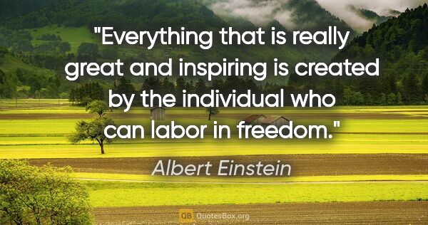 "Albert Einstein quote: ""Everything that is really great and inspiring is created by..."""