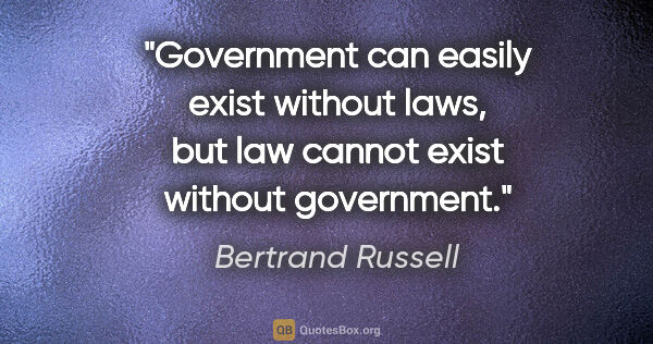 "Bertrand Russell quote: ""Government can easily exist without laws, but law cannot exist..."""