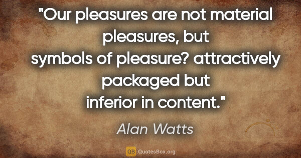 "Alan Watts quote: ""Our pleasures are not material pleasures, but symbols of..."""