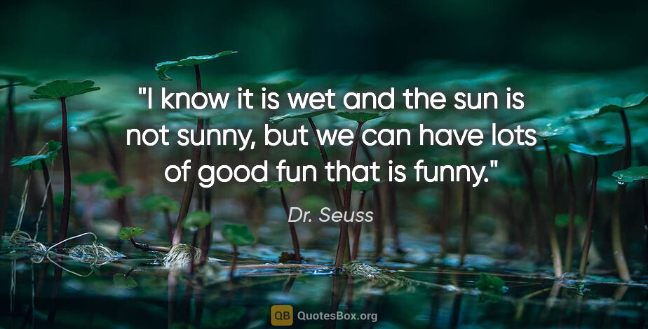 """Dr. Seuss quote: """"I know it is wet and the sun is not sunny, but we can have..."""""""