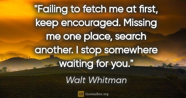 "Walt Whitman quote: ""Failing to fetch me at first, keep encouraged. Missing me one..."""