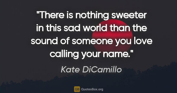 "Kate DiCamillo quote: ""There is nothing sweeter in this sad world than the sound of..."""