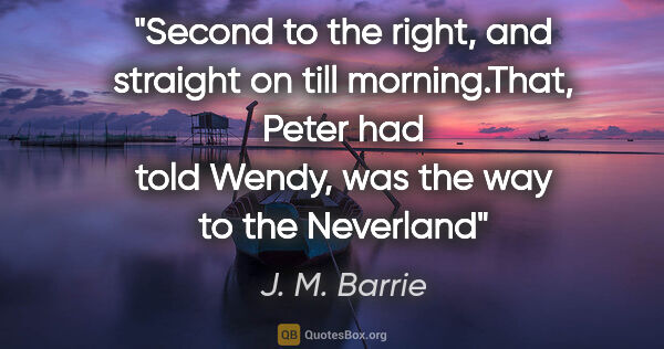 "J. M. Barrie quote: ""Second to the right, and straight on till morning.""That, Peter..."""