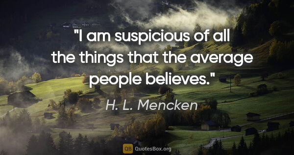 "H. L. Mencken quote: ""I am suspicious of all the things that the average people..."""