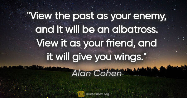 "Alan Cohen quote: ""View the past as your enemy, and it will be an albatross. View..."""