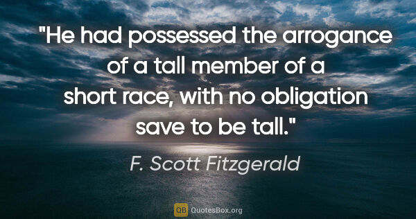 "F. Scott Fitzgerald quote: ""He had possessed the arrogance of a tall member of a short..."""