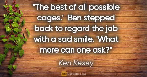 "Ken Kesey quote: ""The best of all possible cages.'  Ben stepped back to regard..."""