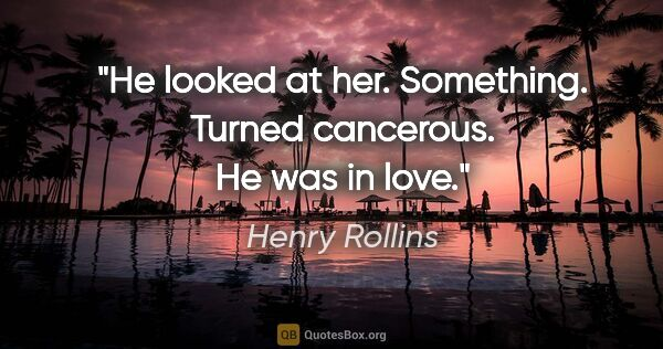 "Henry Rollins quote: ""He looked at her. Something. Turned cancerous. He was in love."""