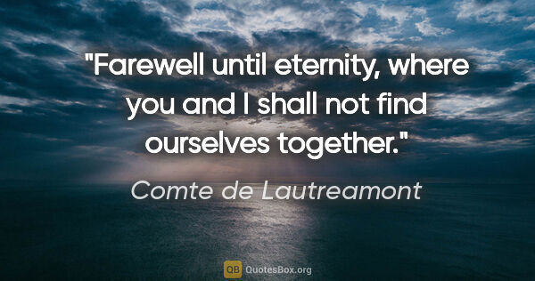 "Comte de Lautreamont quote: ""Farewell until eternity, where you and I shall not find..."""