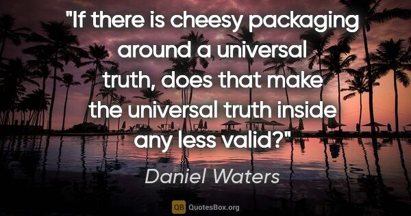 "Daniel Waters quote: ""If there is cheesy packaging around a universal truth, does..."""