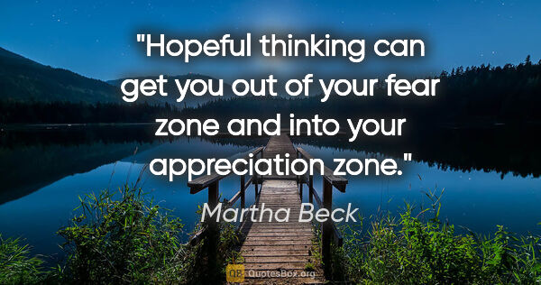 "Martha Beck quote: ""Hopeful thinking can get you out of your fear zone and into..."""