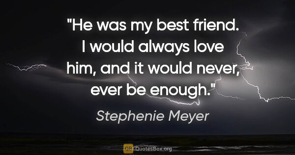 "Stephenie Meyer quote: ""He was my best friend. I would always love him, and it would..."""