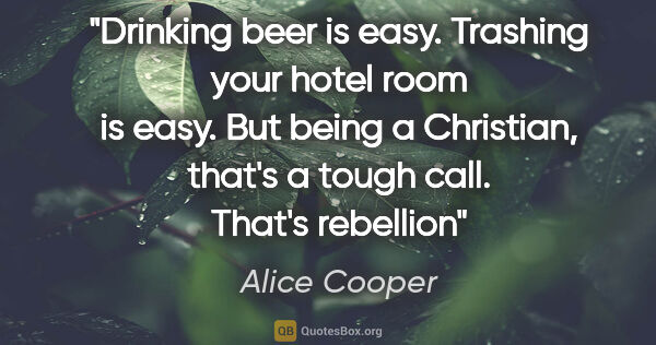 "Alice Cooper quote: ""Drinking beer is easy. Trashing your hotel room is easy. But..."""