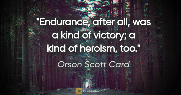 "Orson Scott Card quote: ""Endurance, after all, was a kind of victory; a kind of..."""
