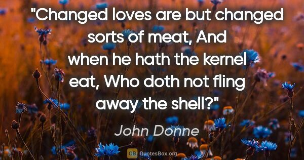 "John Donne quote: ""Changed loves are but changed sorts of meat, And when he hath..."""