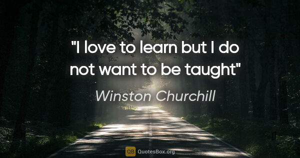 "Winston Churchill quote: ""I love to learn but I do not want to be taught"""