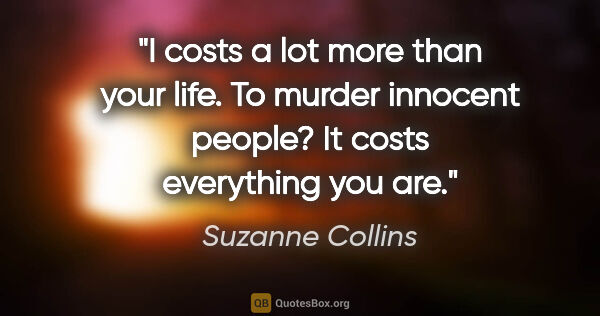 "Suzanne Collins quote: ""I costs a lot more than your life. To murder innocent people?..."""