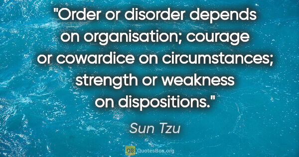 "Sun Tzu quote: ""Order or disorder depends on organisation; courage or..."""